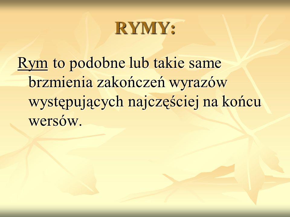 RYMY: Rym to podobne lub takie same brzmienia zakończeń wyrazów występujących najczęściej na końcu wersów.