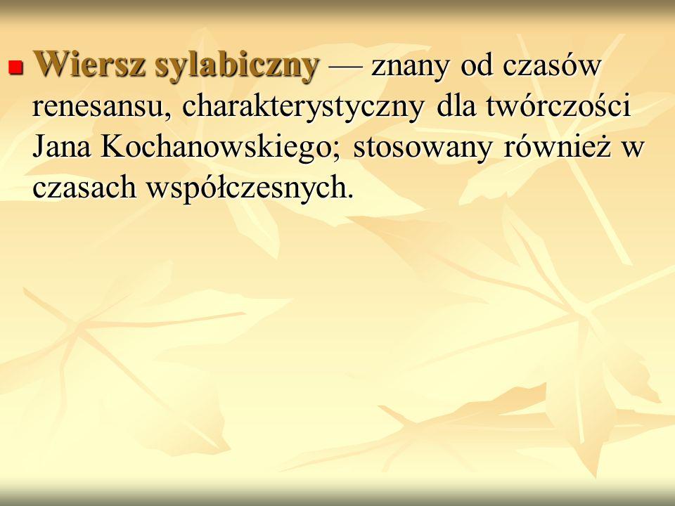 Wiersz sylabiczny znany od czasów renesansu, charakterystyczny dla twórczości Jana Kochanowskiego; stosowany również w czasach współczesnych. Wiersz s