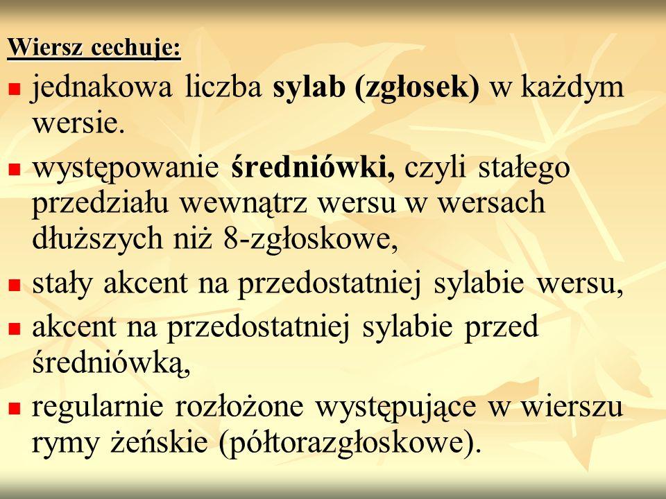 Wiersz cechuje: jednakowa liczba sylab (zgłosek) w każdym wersie. występowanie średniówki, czyli stałego przedziału wewnątrz wersu w wersach dłuższych