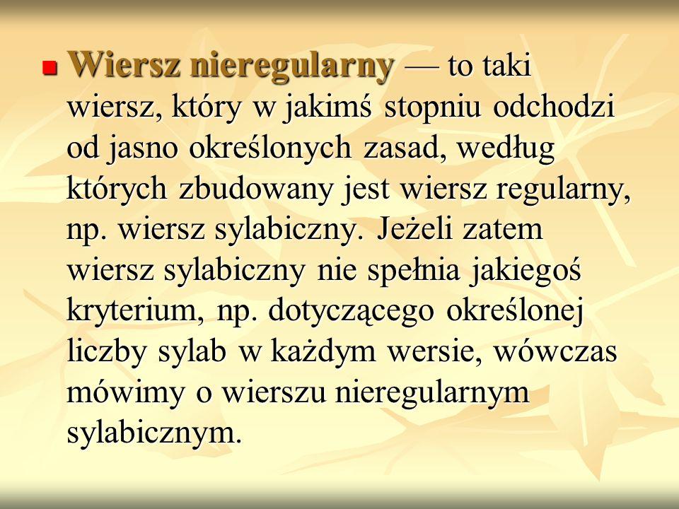 Wiersz nieregularny to taki wiersz, który w jakimś stopniu odchodzi od jasno określonych zasad, według których zbudowany jest wiersz regularny, np. wi