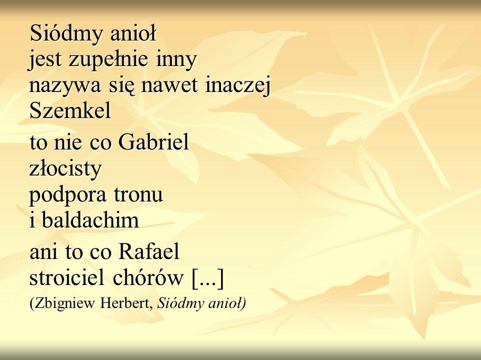 Siódmy anioł jest zupełnie inny nazywa się nawet inaczej Szemkel to nie co Gabriel złocisty podpora tronu i baldachim ani to co Rafael stroiciel chóró