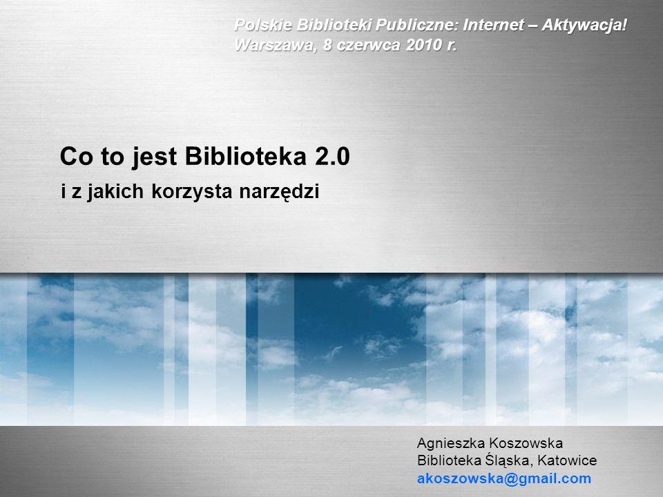 Co to jest Biblioteka 2.0 i z jakich korzysta narzędzi Agnieszka Koszowska Biblioteka Śląska, Katowice akoszowska@gmail.com Polskie Biblioteki Publicz