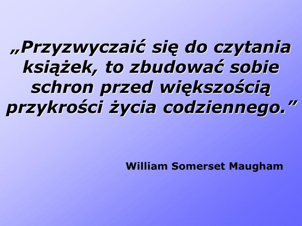 Przyzwyczaić się do czytania książek, to zbudować sobie schron przed większością przykrości życia codziennego. William Somerset Maugham