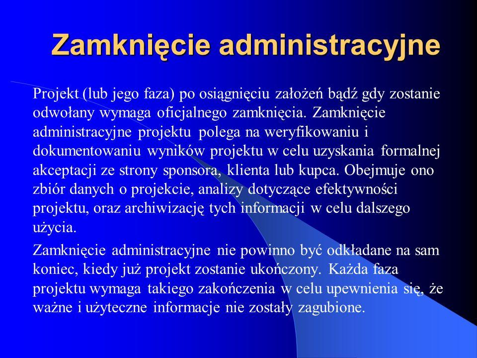 Zamknięcie administracyjne Projekt (lub jego faza) po osiągnięciu założeń bądź gdy zostanie odwołany wymaga oficjalnego zamknięcia. Zamknięcie adminis