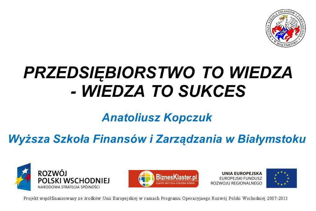 PRZEDSIĘBIORSTWO TO WIEDZA - WIEDZA TO SUKCES Anatoliusz Kopczuk Wyższa Szkoła Finansów i Zarządzania w Białymstoku