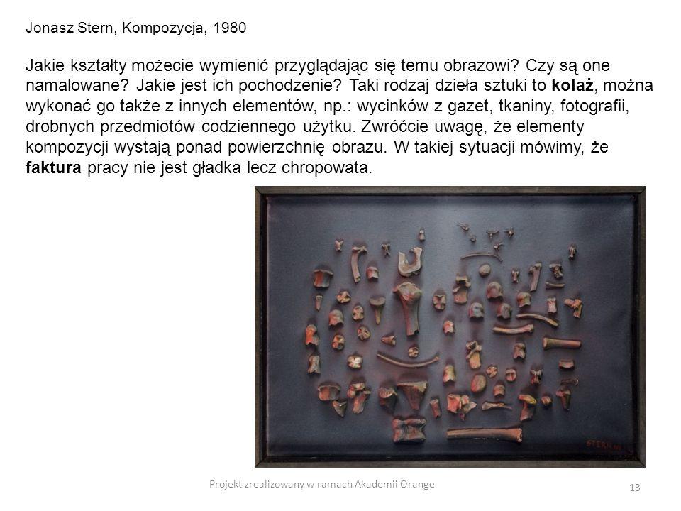 Projekt zrealizowany w ramach Akademii Orange 13 Jonasz Stern, Kompozycja, 1980 Jakie kształty możecie wymienić przyglądając się temu obrazowi? Czy są