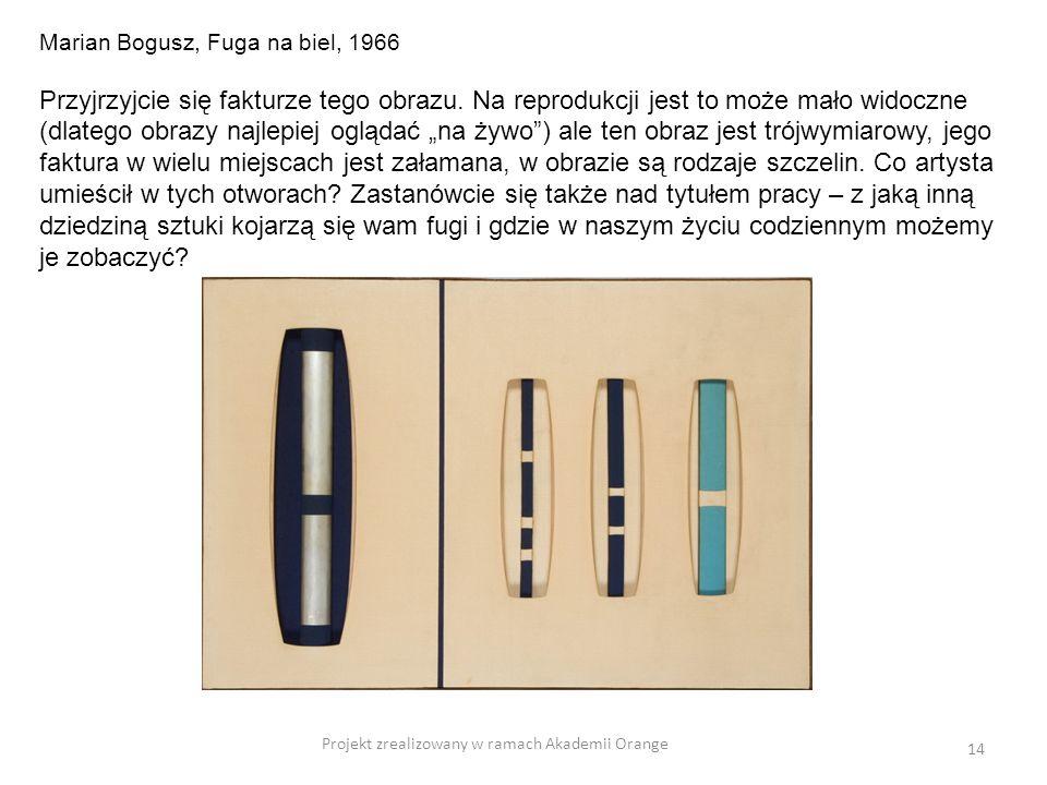 Projekt zrealizowany w ramach Akademii Orange 14 Marian Bogusz, Fuga na biel, 1966 Przyjrzyjcie się fakturze tego obrazu. Na reprodukcji jest to może
