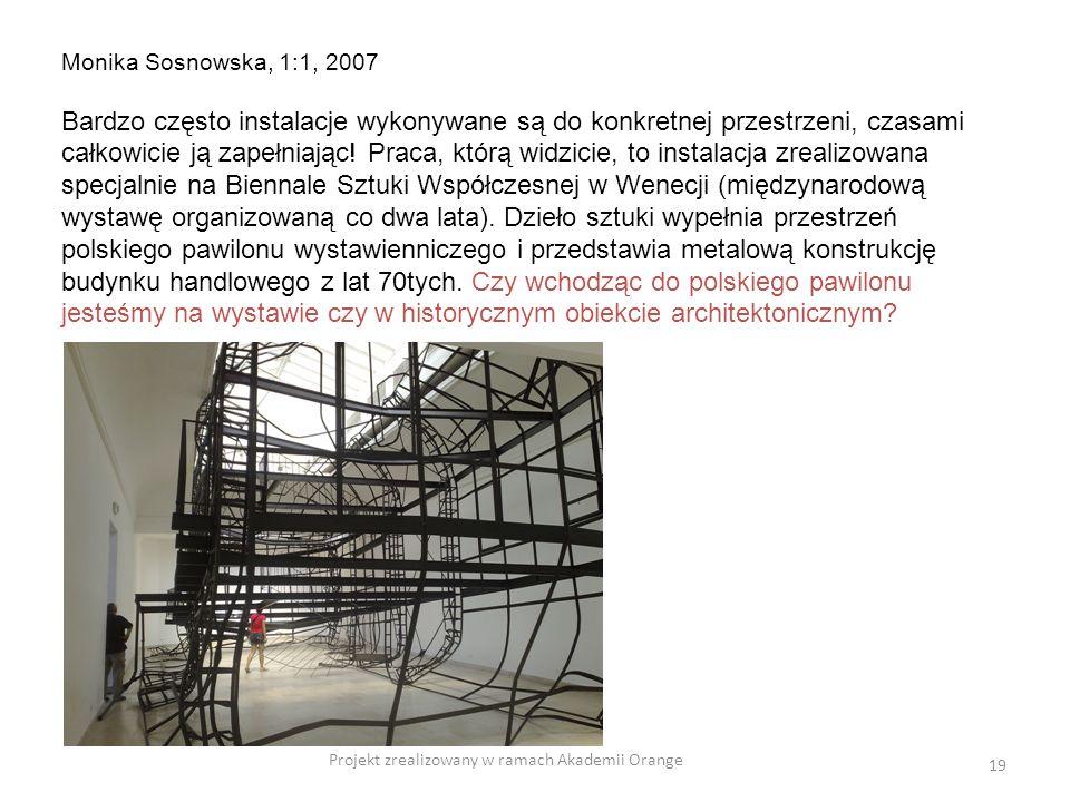 Projekt zrealizowany w ramach Akademii Orange 19 Monika Sosnowska, 1:1, 2007 Bardzo często instalacje wykonywane są do konkretnej przestrzeni, czasami