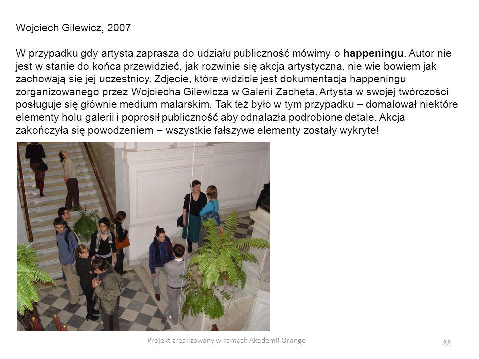 Projekt zrealizowany w ramach Akademii Orange 22 Wojciech Gilewicz, 2007 W przypadku gdy artysta zaprasza do udziału publiczność mówimy o happeningu.