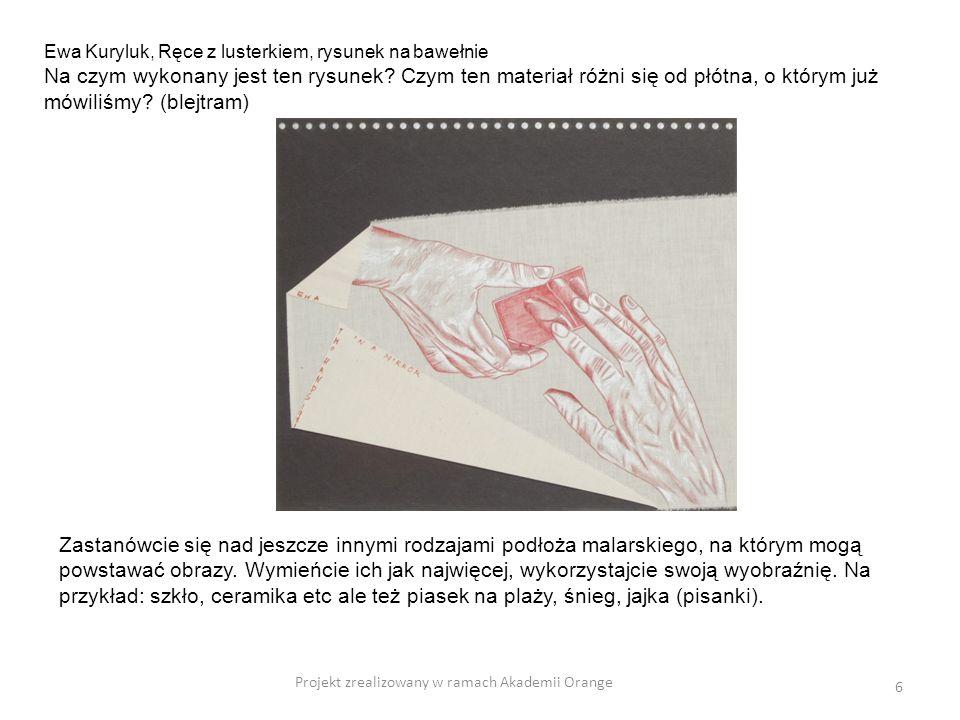 Projekt zrealizowany w ramach Akademii Orange 6 Ewa Kuryluk, Ręce z lusterkiem, rysunek na bawełnie Na czym wykonany jest ten rysunek? Czym ten materi