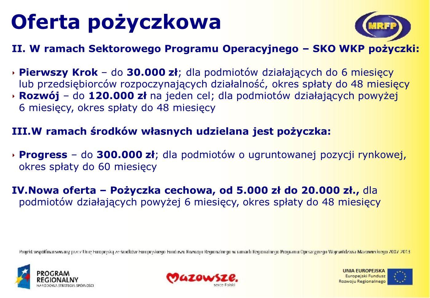 II. W ramach Sektorowego Programu Operacyjnego – SKO WKP pożyczki: Pierwszy Krok – do 30.000 zł; dla podmiotów działających do 6 miesięcy lub przedsię