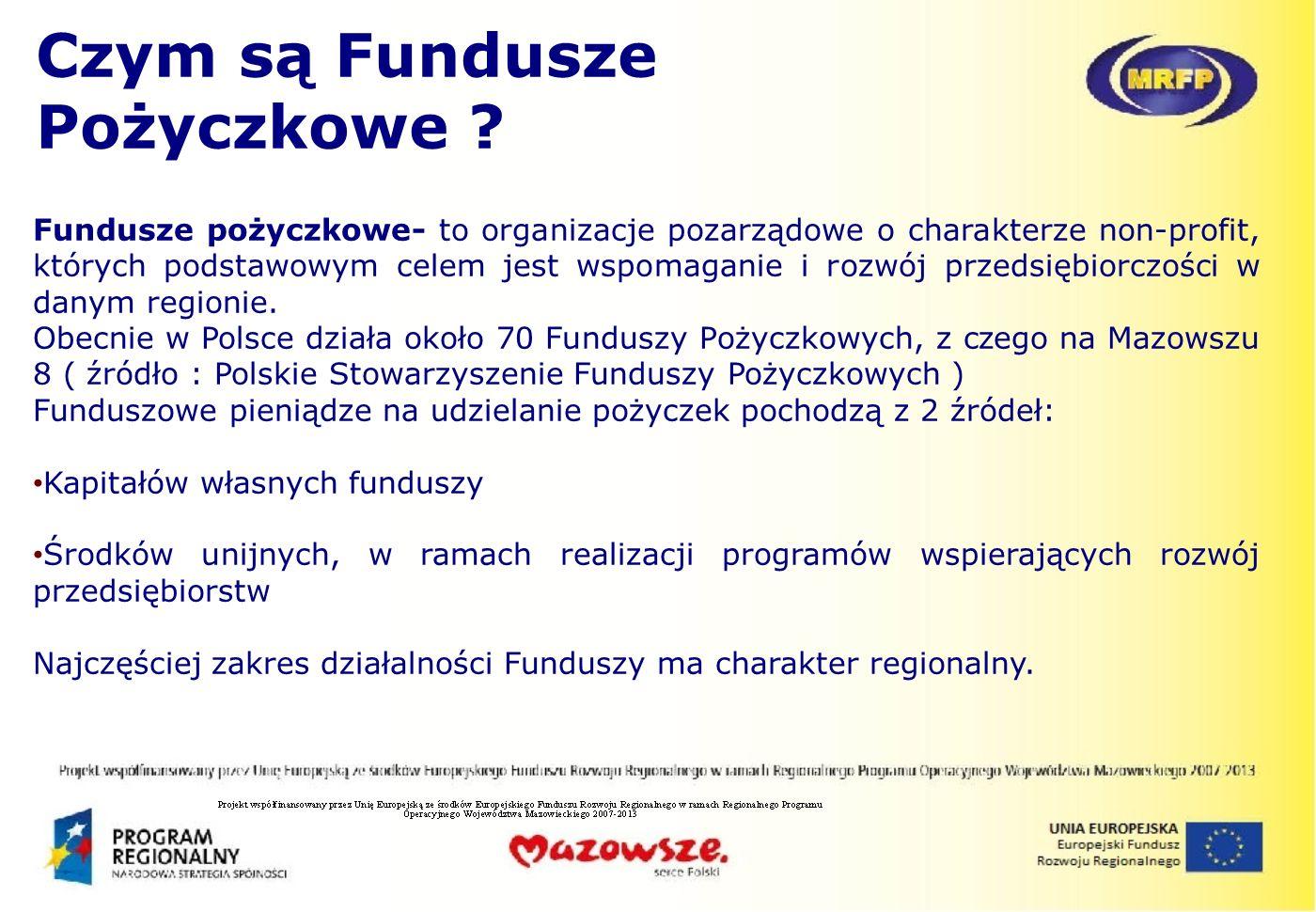 Czym są Fundusze Pożyczkowe ? Fundusze pożyczkowe- to organizacje pozarządowe o charakterze non-profit, których podstawowym celem jest wspomaganie i r