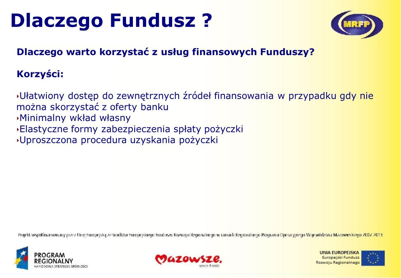 Dlaczego warto korzystać z usług finansowych Funduszy? Korzyści: Ułatwiony dostęp do zewnętrznych źródeł finansowania w przypadku gdy nie można skorzy