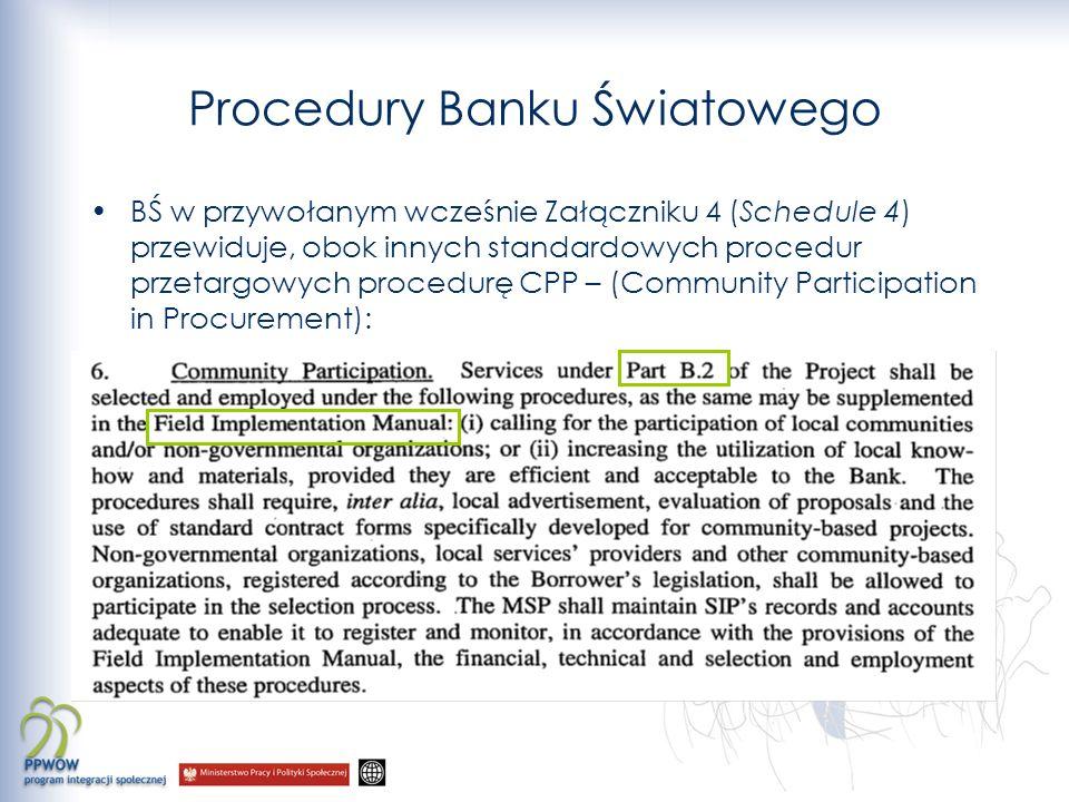 CPP Jak widać z zacytowanego ustępu LA, ramy procedury CPP są jedynie bardzo ogólnie zarysowane – opis szczegółowej procedury winien być zawarty w Field Implementation Manual czyli Podręczniku Realizacji Programu Integracji Społecznej (Podręcznik PIS) Rozdział IV podręcznika PIS w całości poświęcony jest procedurom kontraktowania środków w ramach komponentu B2 W dniu 25 stycznia 2008 r – Bank Światowy zaaprobował (dał no-objection) Podręcznik PIS, tym samym akceptując szczegółowy opis procedury CPP w nim zawarty Oznacza to że opisane w podręczniku PIS procedury stały się szczególnymi procedurami organizacji międzynarodowej o której mowa w art.