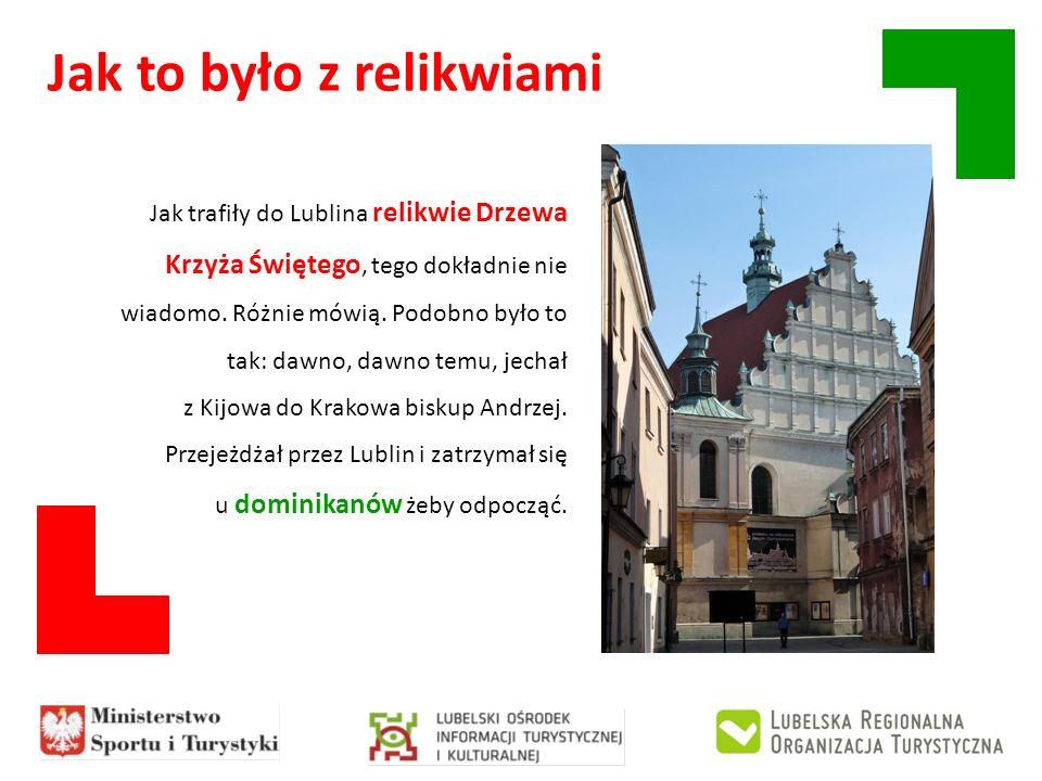 Jak to było z relikwiami Jak trafiły do Lublina relikwie Drzewa Krzyża Świętego, tego dokładnie nie wiadomo. Różnie mówią. Podobno było to tak: dawno,