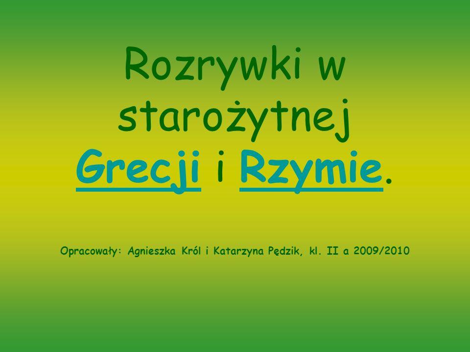 Rozrywki w starożytnej Grecji i Rzymie. Opracowały: Agnieszka Król i Katarzyna Pędzik, kl. II a 2009/2010 GrecjiRzymie