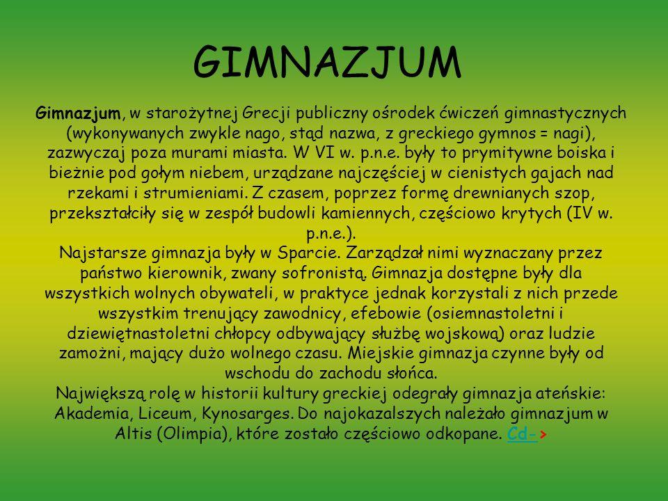 GIMNAZJUM Gimnazjum, w starożytnej Grecji publiczny ośrodek ćwiczeń gimnastycznych (wykonywanych zwykle nago, stąd nazwa, z greckiego gymnos = nagi),