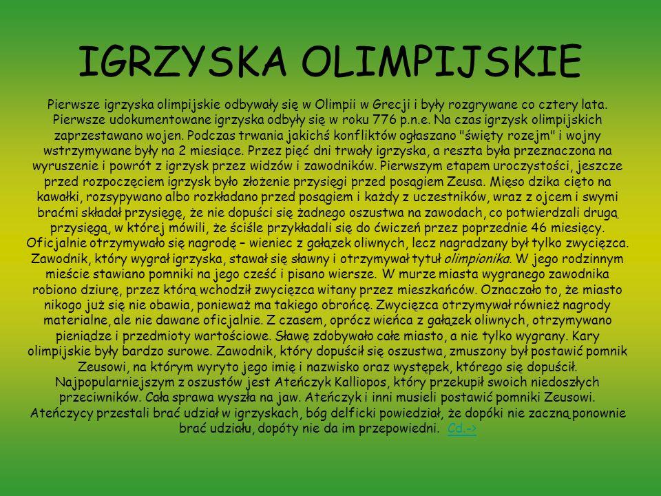 IGRZYSKA OLIMPIJSKIE Pierwsze igrzyska olimpijskie odbywały się w Olimpii w Grecji i były rozgrywane co cztery lata. Pierwsze udokumentowane igrzyska