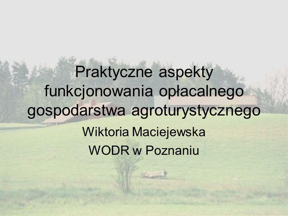 Praktyczne aspekty funkcjonowania opłacalnego gospodarstwa agroturystycznego Wiktoria Maciejewska WODR w Poznaniu