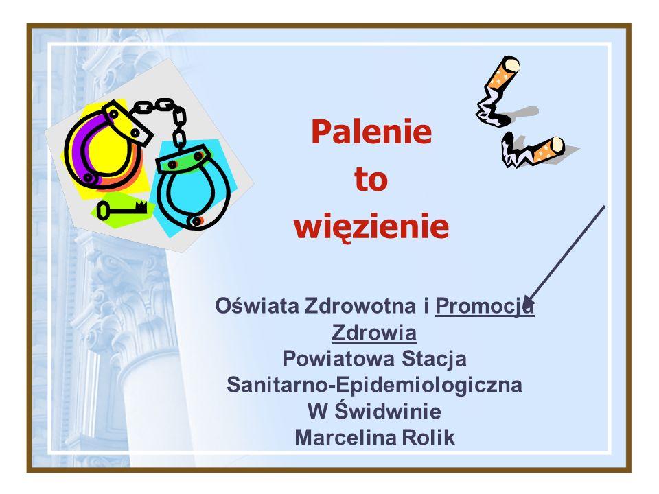 Palenie to więzienie Oświata Zdrowotna i Promocja Zdrowia Powiatowa Stacja Sanitarno-Epidemiologiczna W Świdwinie Marcelina Rolik