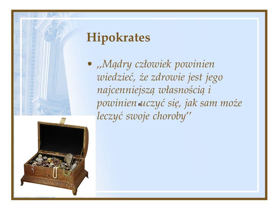 Hipokrates,,Mądry człowiek powinien wiedzieć, że zdrowie jest jego najcenniejszą własnością i powinien uczyć się, jak sam może leczyć swoje choroby