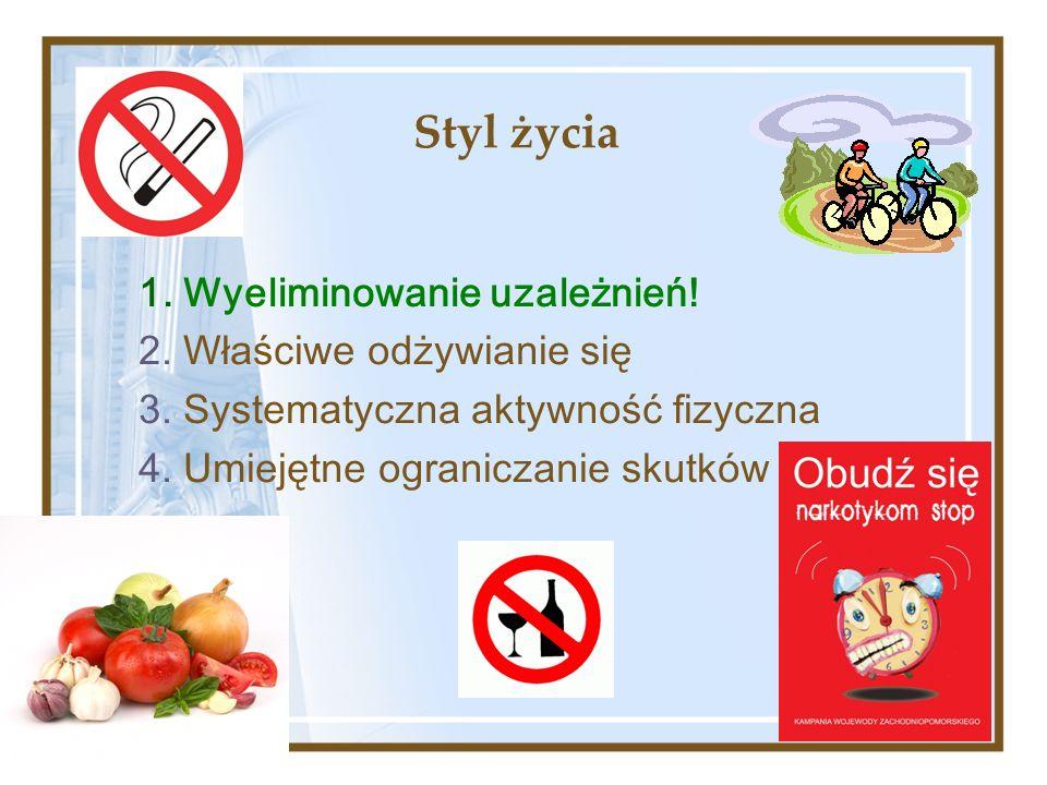 Styl życia 1. Wyeliminowanie uzależnień! 2. Właściwe odżywianie się 3. Systematyczna aktywność fizyczna 4. Umiejętne ograniczanie skutków dystresu