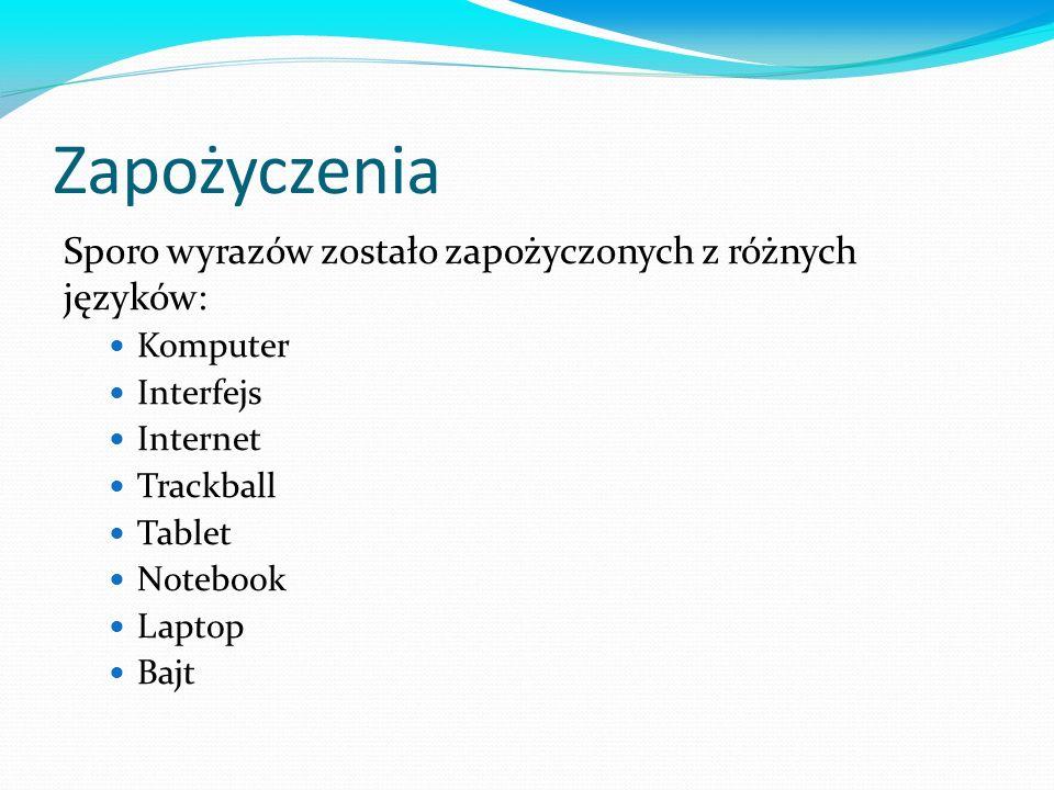 Zapożyczenia Sporo wyrazów zostało zapożyczonych z różnych języków: Komputer Interfejs Internet Trackball Tablet Notebook Laptop Bajt