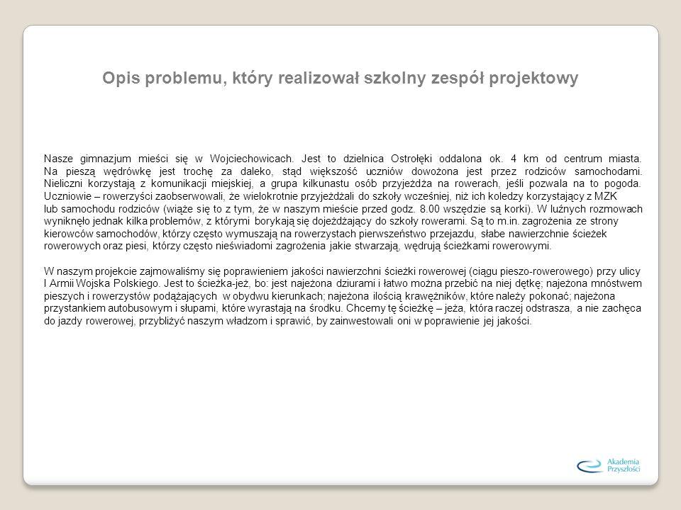 Opis problemu, który realizował szkolny zespół projektowy Nasze gimnazjum mieści się w Wojciechowicach. Jest to dzielnica Ostrołęki oddalona ok. 4 km