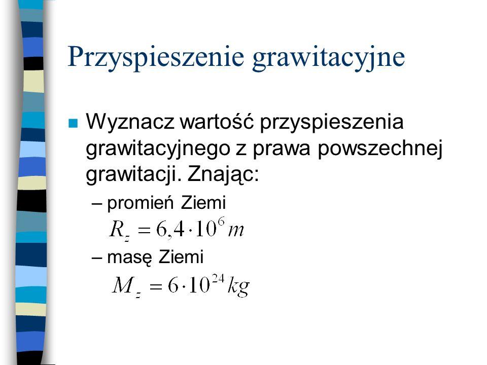 Przyspieszenie grawitacyjne n Wyznacz wartość przyspieszenia grawitacyjnego z prawa powszechnej grawitacji. Znając: –promień Ziemi –masę Ziemi