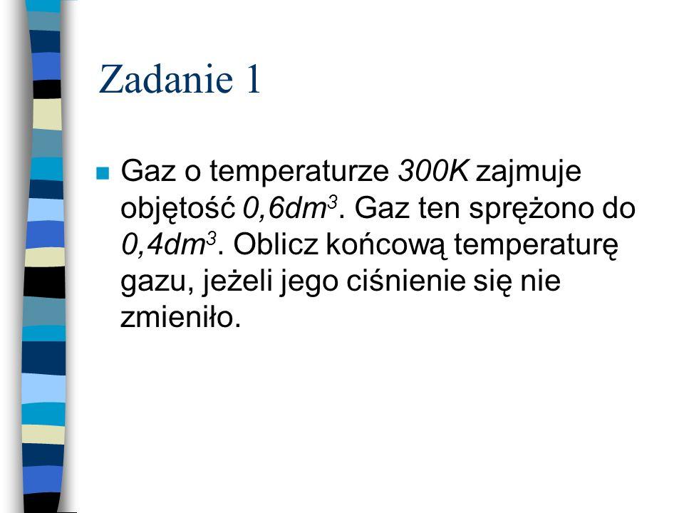 Zadanie 1 n Gaz o temperaturze 300K zajmuje objętość 0,6dm 3. Gaz ten sprężono do 0,4dm 3. Oblicz końcową temperaturę gazu, jeżeli jego ciśnienie się