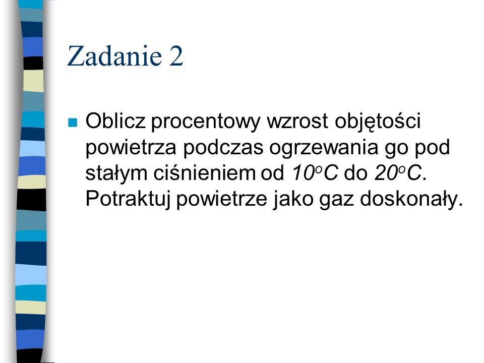 Zadanie 2 n Oblicz procentowy wzrost objętości powietrza podczas ogrzewania go pod stałym ciśnieniem od 10 o C do 20 o C. Potraktuj powietrze jako gaz