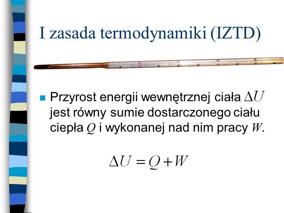 I zasada termodynamiki (IZTD) Przyrost energii wewnętrznej ciała jest równy sumie dostarczonego ciału ciepła Q i wykonanej nad nim pracy W.
