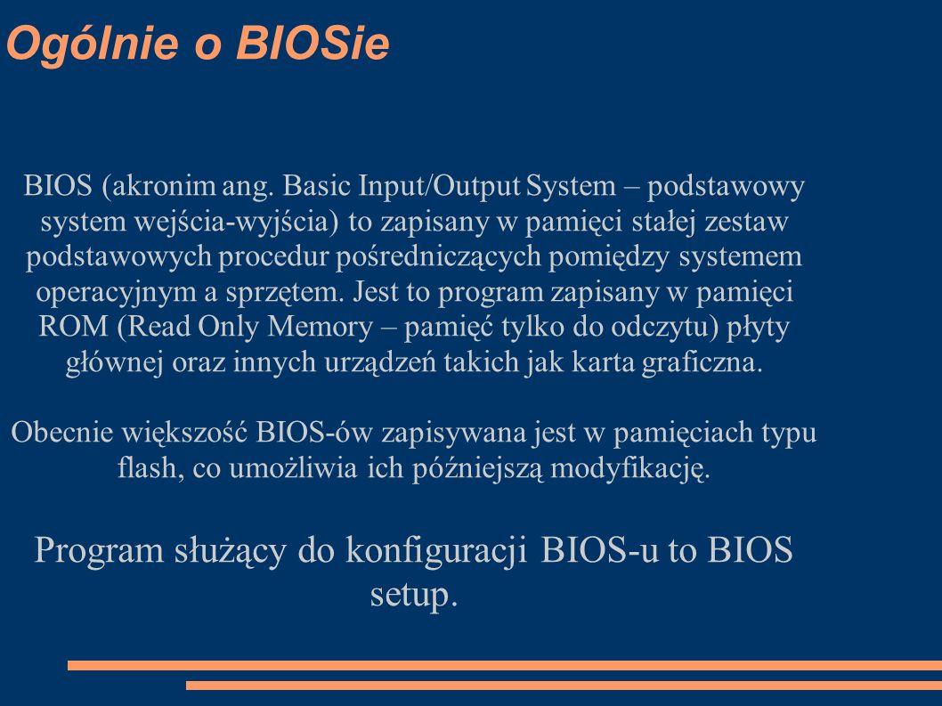 Ogólnie o BIOSie BIOS (akronim ang. Basic Input/Output System – podstawowy system wejścia-wyjścia) to zapisany w pamięci stałej zestaw podstawowych pr