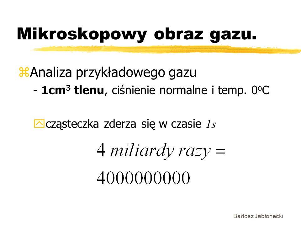 Bartosz Jabłonecki Mikroskopowy obraz gazu. zAnaliza przykładowego gazu - 1cm 3 tlenu, ciśnienie normalne i temp. 0 o C cząsteczka zderza się w czasie