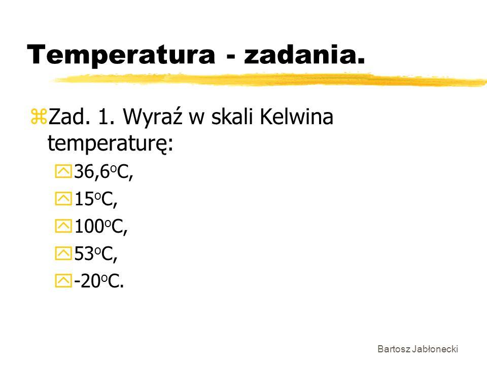 Bartosz Jabłonecki Temperatura - zadania. zZad. 1. Wyraź w skali Kelwina temperaturę: y36,6 o C, y15 o C, y100 o C, y53 o C, y-20 o C.