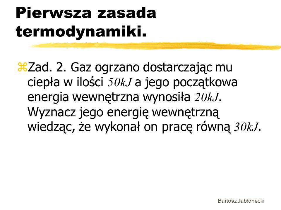 Bartosz Jabłonecki Pierwsza zasada termodynamiki. Zad. 2. Gaz ogrzano dostarczając mu ciepła w ilości 50kJ a jego początkowa energia wewnętrzna wynosi