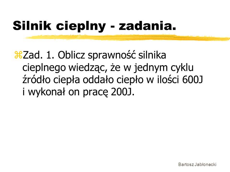 Bartosz Jabłonecki Silnik cieplny - zadania. zZad. 1. Oblicz sprawność silnika cieplnego wiedząc, że w jednym cyklu źródło ciepła oddało ciepło w iloś