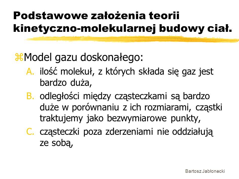 Bartosz Jabłonecki Podstawowe założenia teorii kinetyczno-molekularnej budowy ciał. zModel gazu doskonałego: A.ilość molekuł, z których składa się gaz