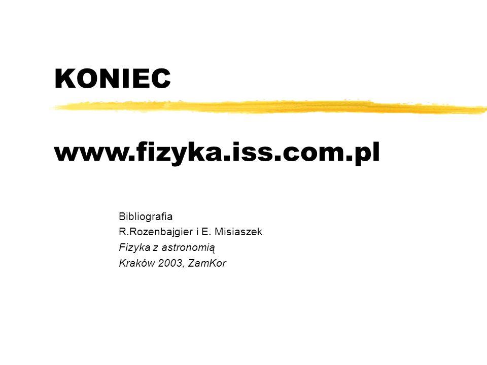 KONIEC Bibliografia R.Rozenbajgier i E. Misiaszek Fizyka z astronomią Kraków 2003, ZamKor www.fizyka.iss.com.pl