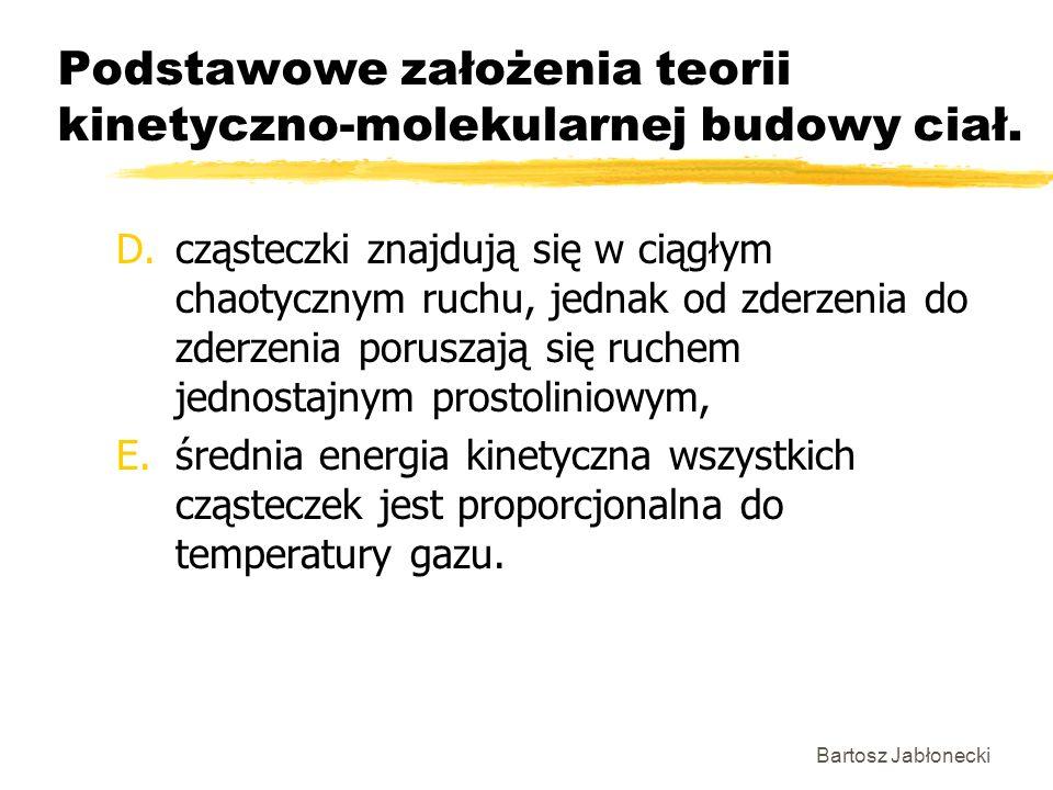 Bartosz Jabłonecki Podstawowe założenia teorii kinetyczno-molekularnej budowy ciał. D.cząsteczki znajdują się w ciągłym chaotycznym ruchu, jednak od z