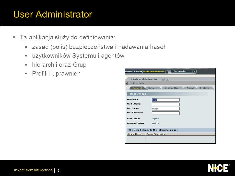 Insight from Interactions 9 User Administrator Ta aplikacja służy do definiowania: zasad (polis) bezpieczeństwa i nadawania haseł użytkowników Systemu i agentów hierarchii oraz Grup Profili i uprawnień