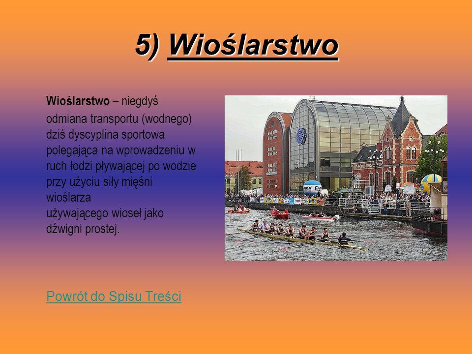5) Wioślarstwo Wioślarstwo – niegdyś odmiana transportu (wodnego) dziś dyscyplina sportowa polegająca na wprowadzeniu w ruch łodzi pływającej po wodzi
