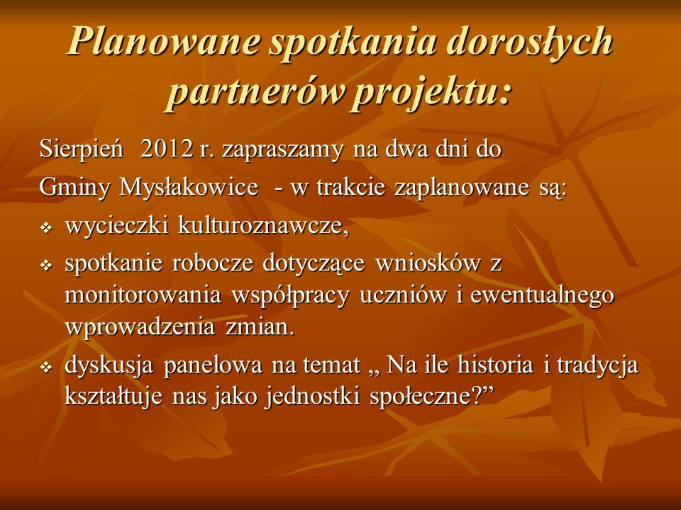 Planowane spotkania dorosłych partnerów projektu: Sierpień 2012 r. zapraszamy na dwa dni do Gminy Mysłakowice - w trakcie zaplanowane są: wycieczki ku