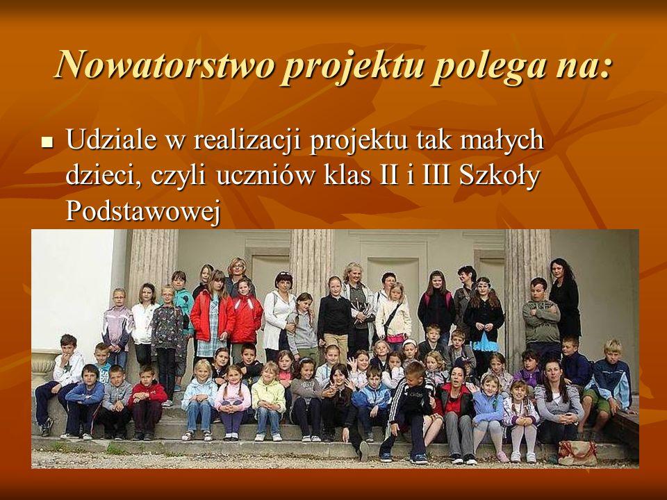 Nowatorstwo projektu polega na: Udziale w realizacji projektu tak małych dzieci, czyli uczniów klas II i III Szkoły Podstawowej Udziale w realizacji p