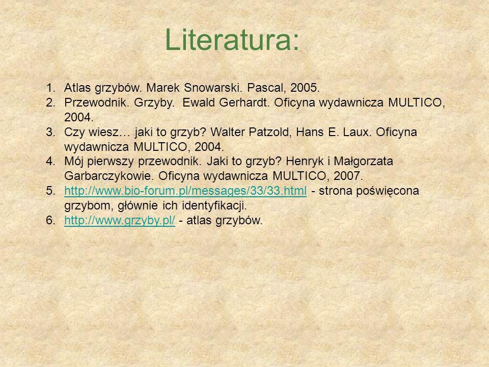 Literatura: 1.Atlas grzybów. Marek Snowarski. Pascal, 2005. 2.Przewodnik. Grzyby. Ewald Gerhardt. Oficyna wydawnicza MULTICO, 2004. 3.Czy wiesz… jaki