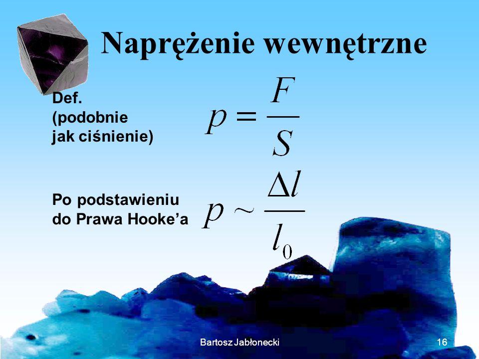 Bartosz Jabłonecki16 Naprężenie wewnętrzne Def. (podobnie jak ciśnienie) Po podstawieniu do Prawa Hookea