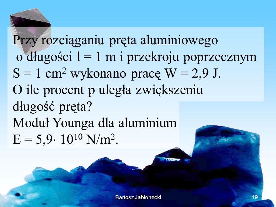 Bartosz Jabłonecki19 Przy rozciąganiu pręta aluminiowego o długości l = 1 m i przekroju poprzecznym S = 1 cm 2 wykonano pracę W = 2,9 J. O ile procent
