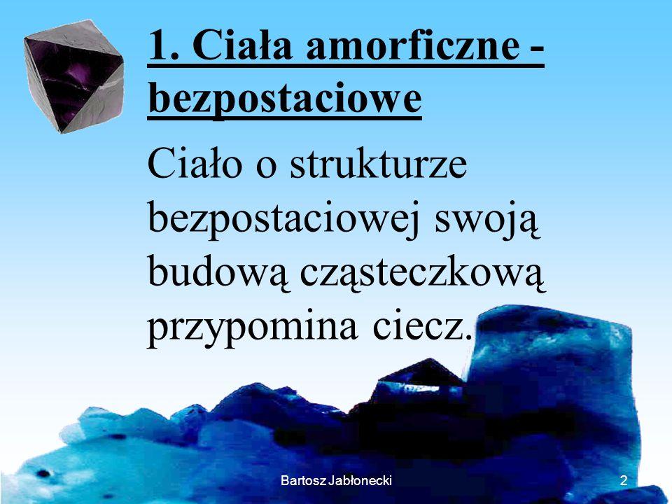 Bartosz Jabłonecki2 1. Ciała amorficzne - bezpostaciowe Ciało o strukturze bezpostaciowej swoją budową cząsteczkową przypomina ciecz.