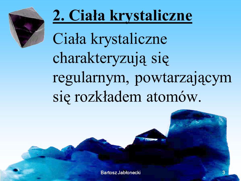Bartosz Jabłonecki3 2. Ciała krystaliczne Ciała krystaliczne charakteryzują się regularnym, powtarzającym się rozkładem atomów.