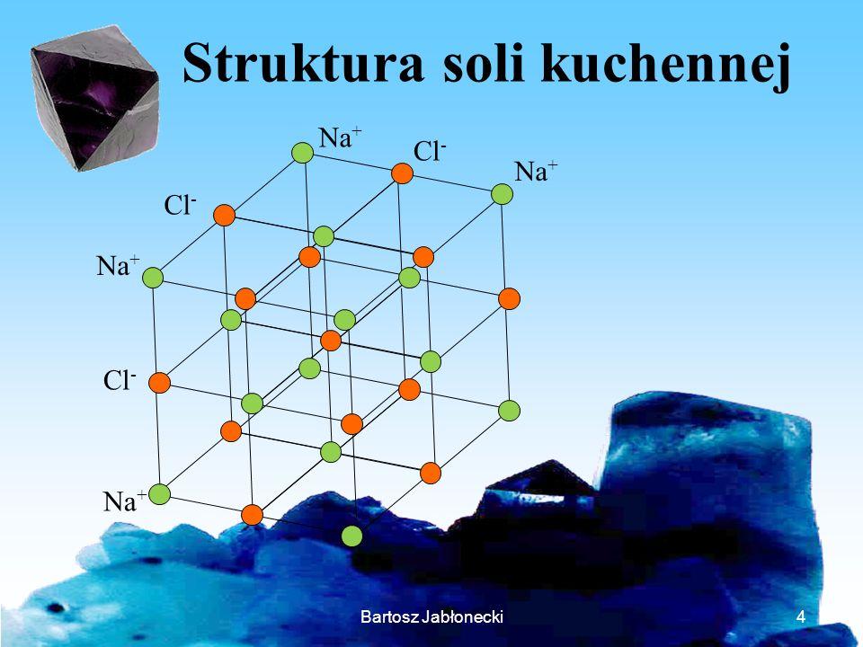Bartosz Jabłonecki4 Struktura soli kuchennej Na + Cl - Na + Cl -